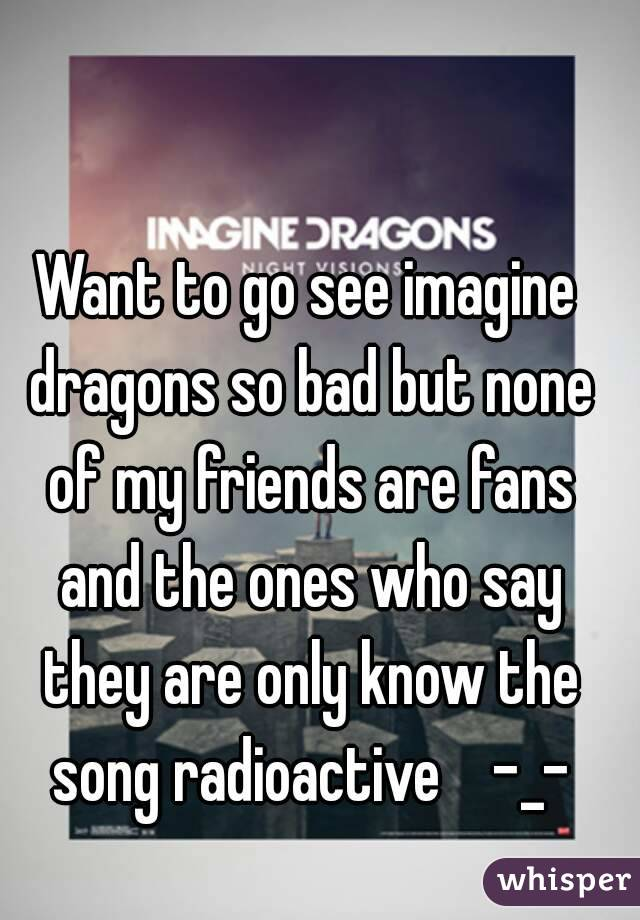 Want to go see imagine dragons so bad but none of my friends are fans and the ones who say they are only know the song radioactive    -_-