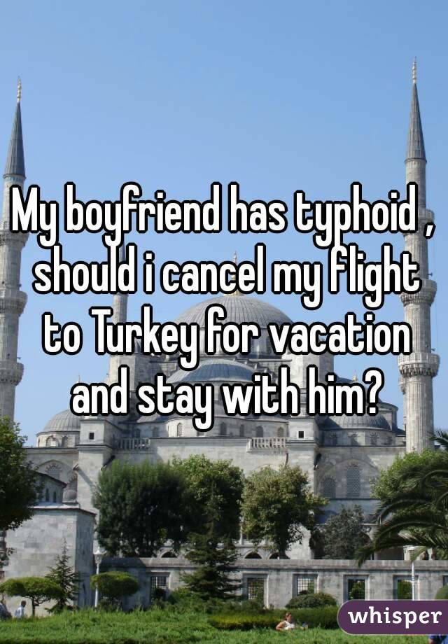 My boyfriend has typhoid , should i cancel my flight to Turkey for vacation and stay with him?
