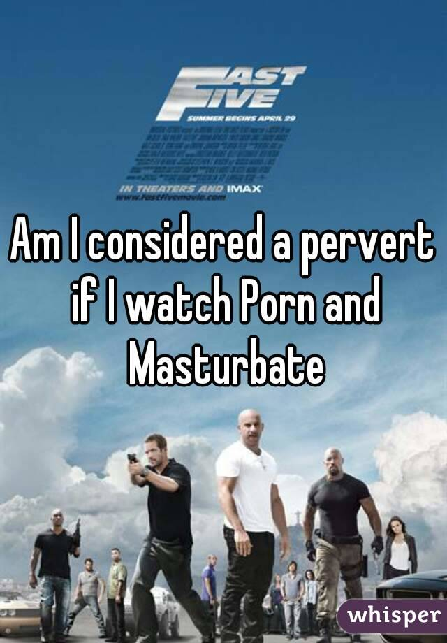 Am I considered a pervert if I watch Porn and Masturbate