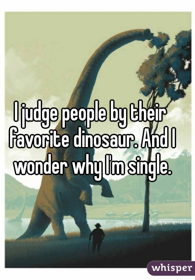 I judge people by their favorite dinosaur. And I wonder why I'm single.