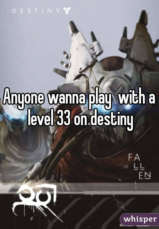 Anyone wanna play  with a level 33 on destiny