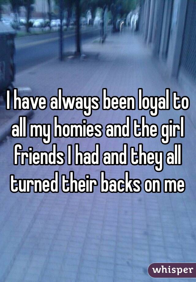 I have always been loyal to all my homies and the girl friends I had and they all turned their backs on me