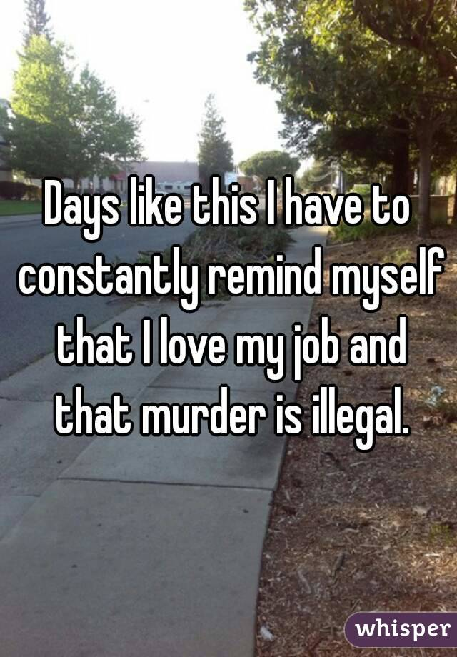 Days like this I have to constantly remind myself that I love my job and that murder is illegal.