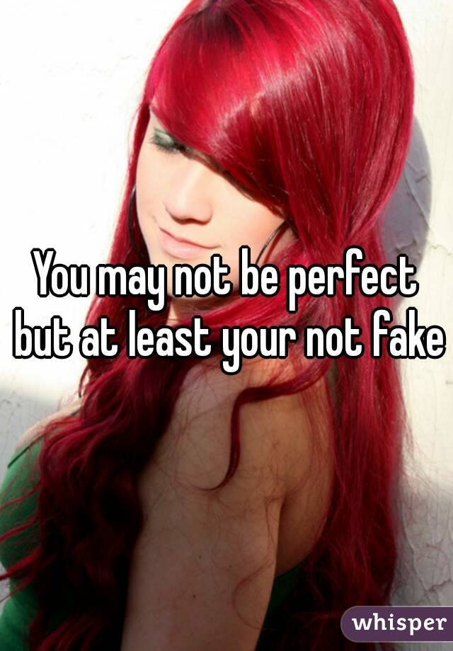 You may not be perfect but at least your not fake