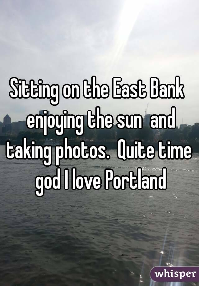 Sitting on the East Bank  enjoying the sun  and taking photos.  Quite time  god I love Portland
