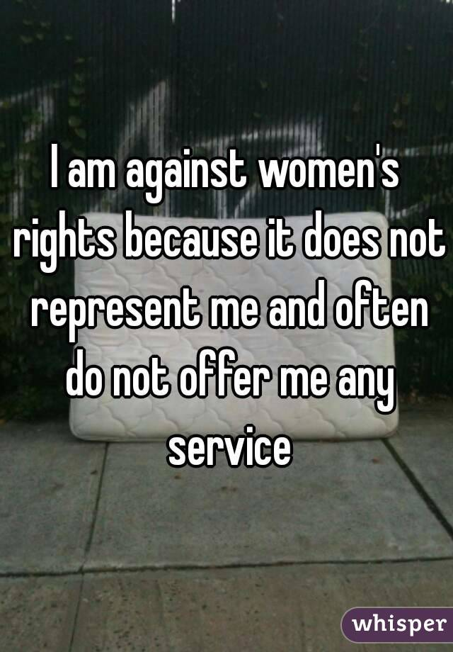 I am against women's rights because it does not represent me and often do not offer me any service