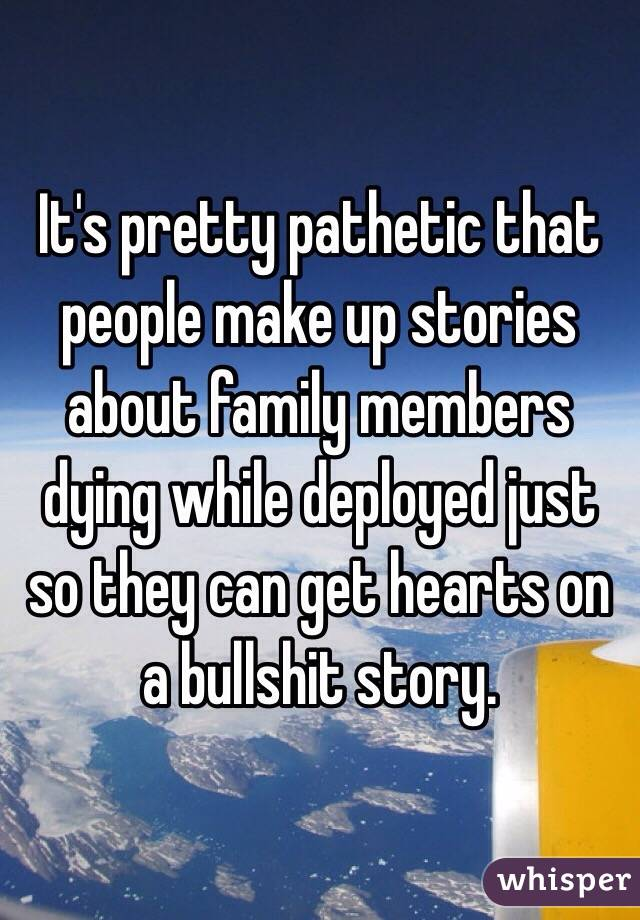 It's pretty pathetic that people make up stories about family members dying while deployed just so they can get hearts on a bullshit story.