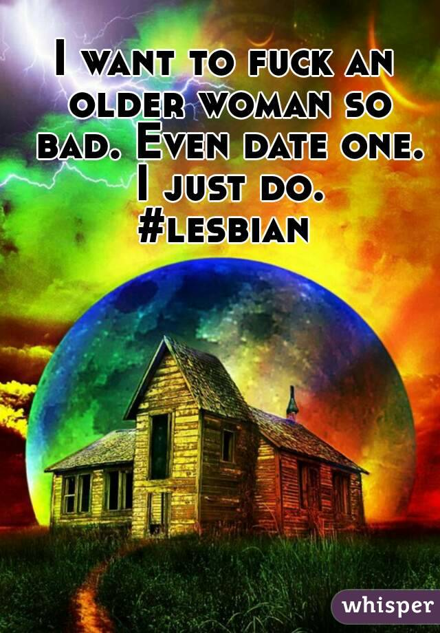 I want to fuck an older woman so bad. Even date one. I just do. #lesbian
