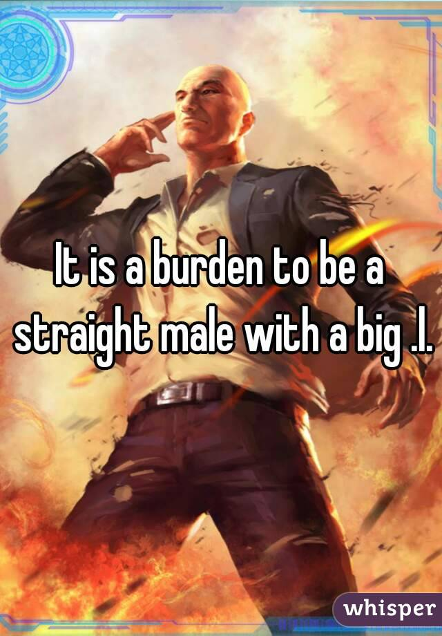It is a burden to be a straight male with a big .l.