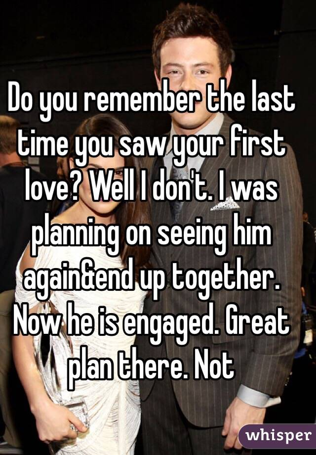 Do you remember the last time you saw your first love? Well I don't. I was planning on seeing him again&end up together. Now he is engaged. Great plan there. Not