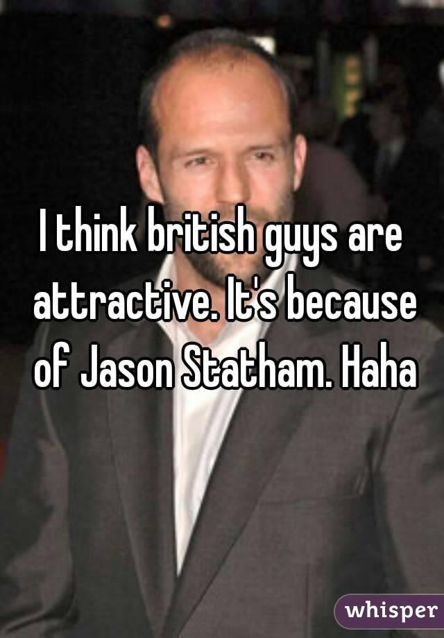 I think british guys are attractive. It's because of Jason Statham. Haha