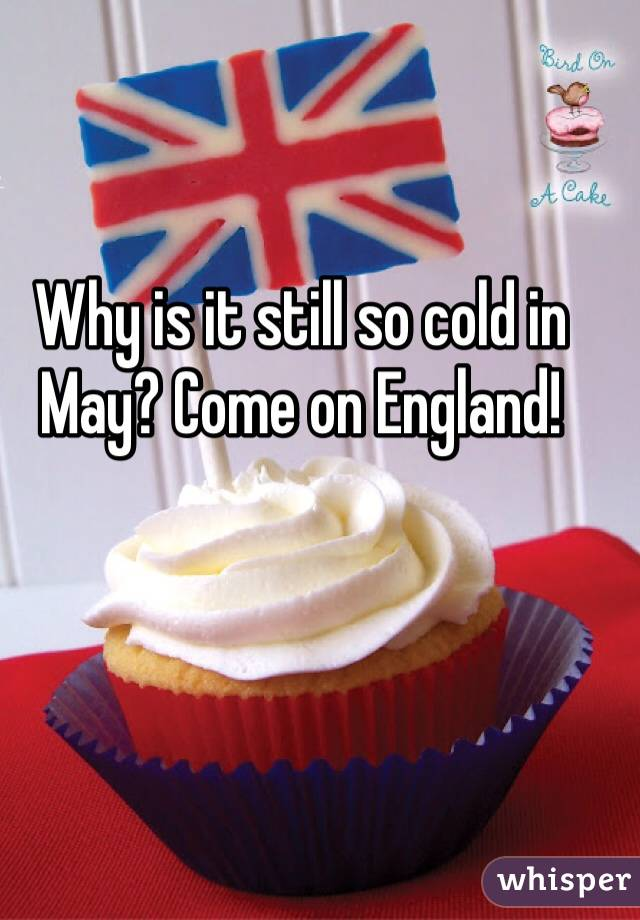 Why is it still so cold in May? Come on England!
