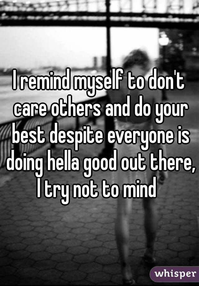 I remind myself to don't care others and do your best despite everyone is doing hella good out there, I try not to mind