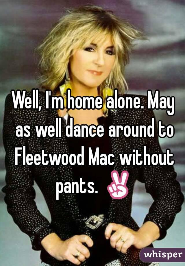 Well, I'm home alone. May as well dance around to Fleetwood Mac without pants. ✌