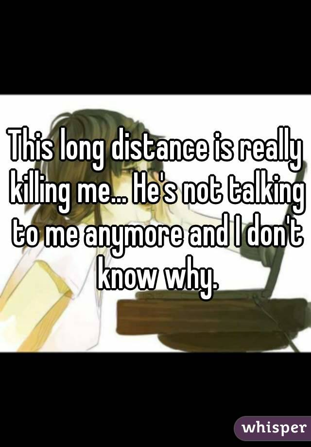 This long distance is really killing me... He's not talking to me anymore and I don't know why.