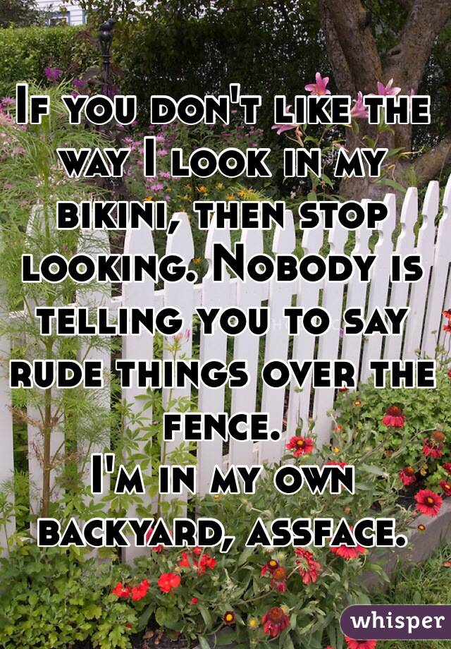 If you don't like the way I look in my bikini, then stop looking. Nobody is telling you to say rude things over the fence.  I'm in my own backyard, assface.
