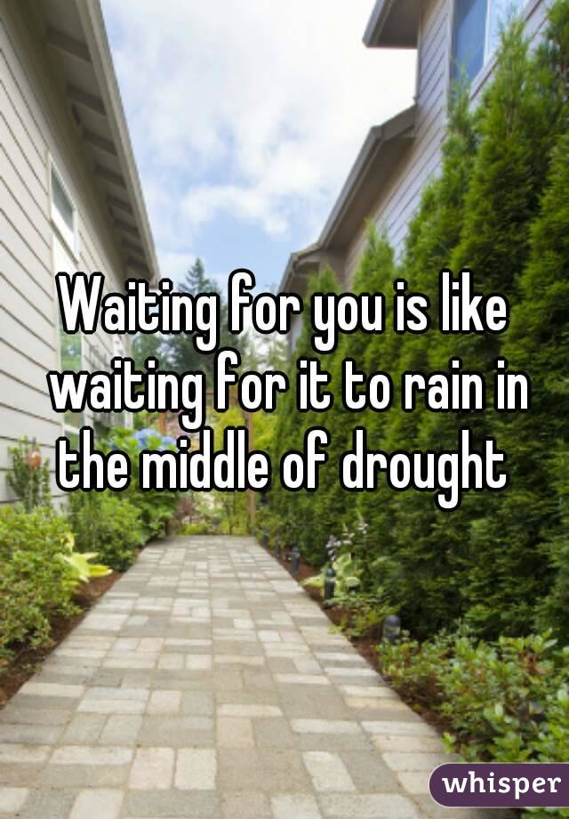 Waiting for you is like waiting for it to rain in the middle of drought
