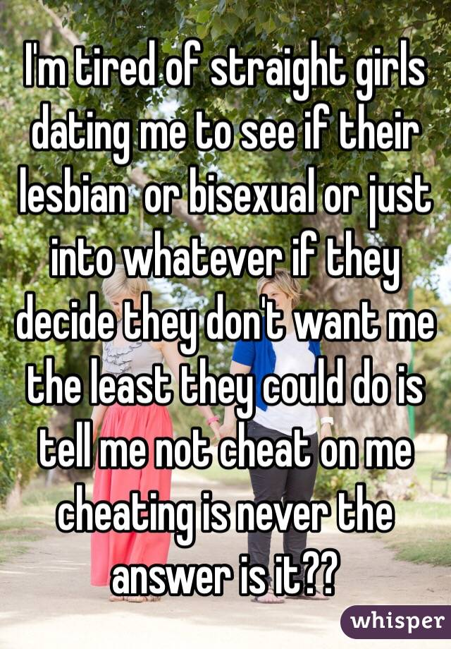 I'm tired of straight girls dating me to see if their lesbian  or bisexual or just into whatever if they decide they don't want me the least they could do is tell me not cheat on me cheating is never the answer is it??