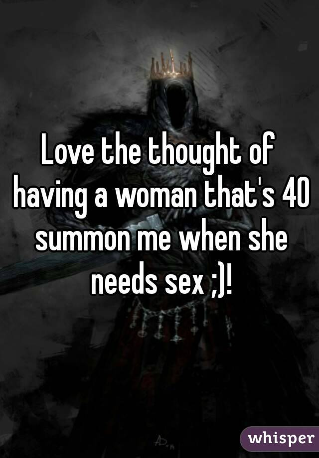 Love the thought of having a woman that's 40 summon me when she needs sex ;)!