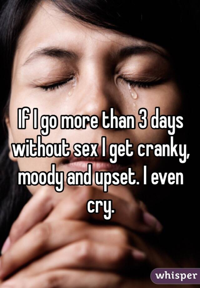 If I go more than 3 days without sex I get cranky, moody and upset. I even cry.