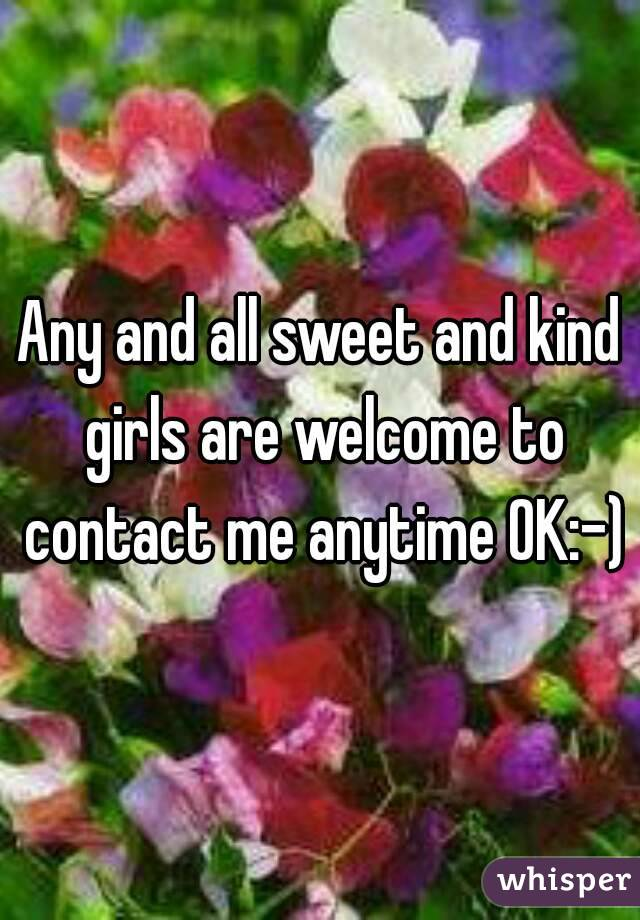 Any and all sweet and kind girls are welcome to contact me anytime OK:-)