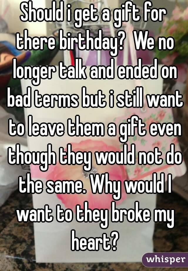 Should i get a gift for there birthday?  We no longer talk and ended on bad terms but i still want to leave them a gift even though they would not do the same. Why would I want to they broke my heart?