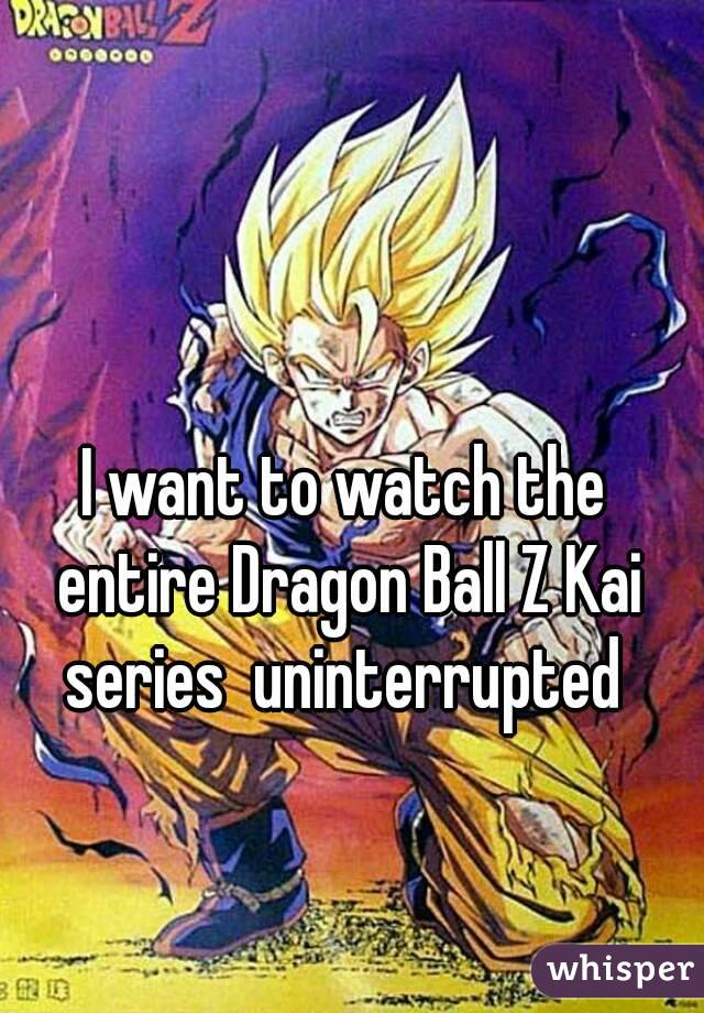 I want to watch the entire Dragon Ball Z Kai series  uninterrupted