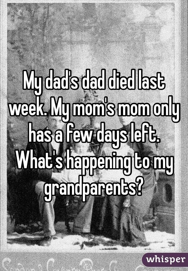 My dad's dad died last week. My mom's mom only has a few days left. What's happening to my grandparents?