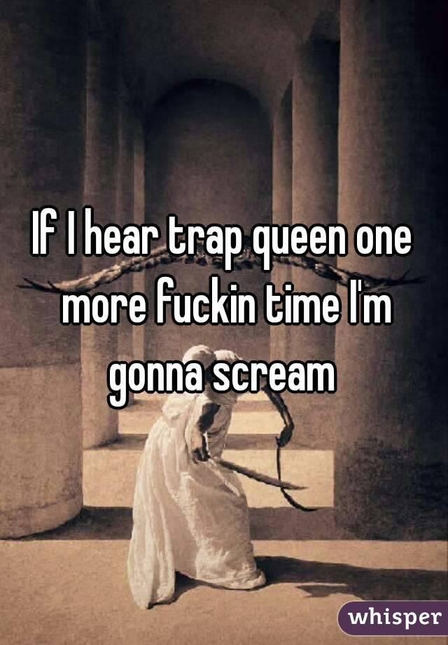 If I hear trap queen one more fuckin time I'm gonna scream