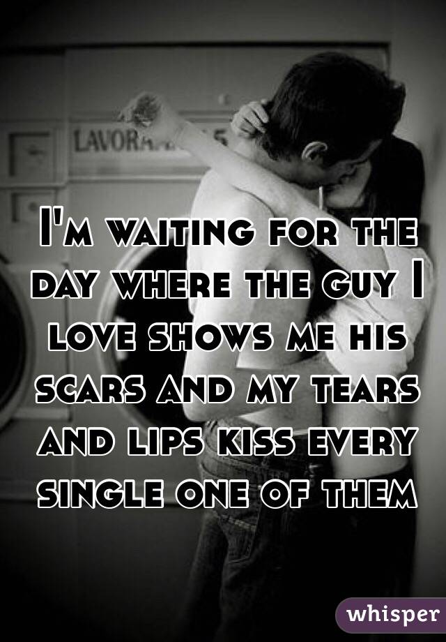 I'm waiting for the day where the guy I love shows me his scars and my tears and lips kiss every single one of them