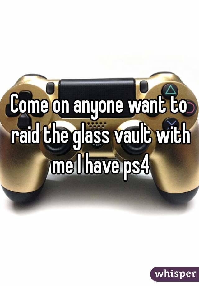 Come on anyone want to raid the glass vault with me I have ps4