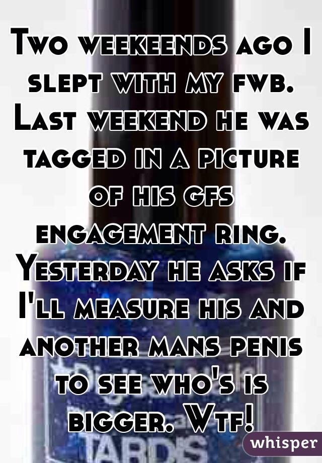 Two weekeends ago I slept with my fwb. Last weekend he was tagged in a picture of his gfs engagement ring. Yesterday he asks if I'll measure his and another mans penis to see who's is bigger. Wtf!