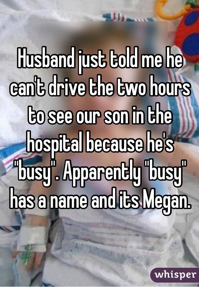 """Husband just told me he can't drive the two hours to see our son in the hospital because he's """"busy"""". Apparently """"busy"""" has a name and its Megan."""