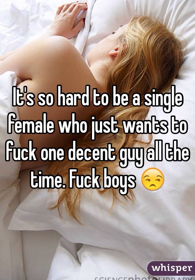 It's so hard to be a single female who just wants to fuck one decent guy all the time. Fuck boys 😒