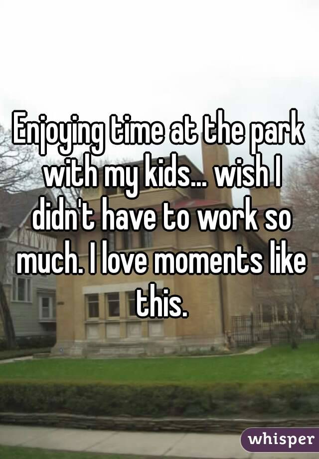 Enjoying time at the park with my kids... wish I didn't have to work so much. I love moments like this.