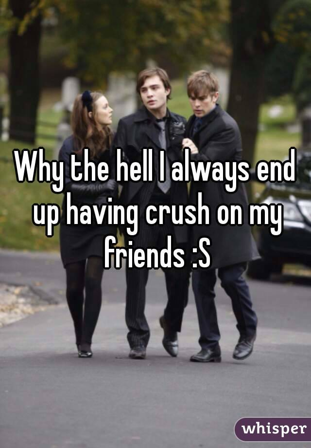 Why the hell I always end up having crush on my friends :S