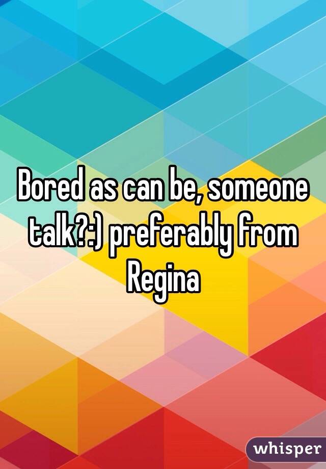 Bored as can be, someone talk?:) preferably from Regina