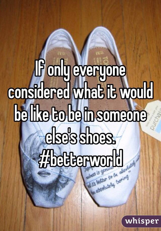 If only everyone considered what it would be like to be in someone else's shoes. #betterworld