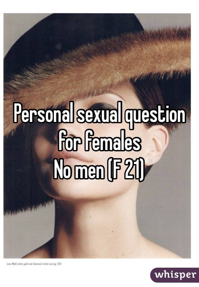Personal sexual question for females No men (F 21)