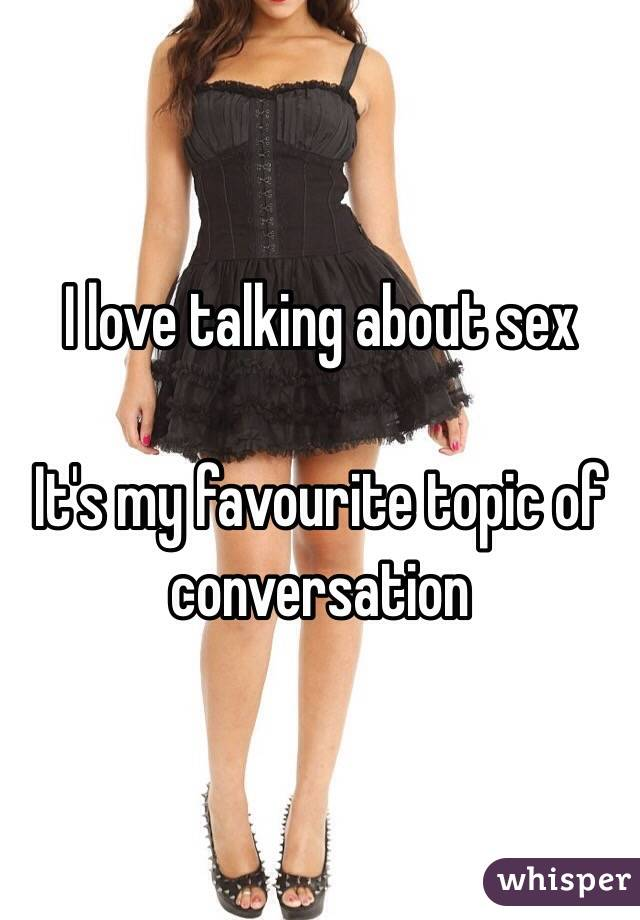 I love talking about sex  It's my favourite topic of conversation