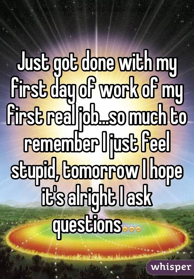 Just got done with my first day of work of my first real job…so much to remember I just feel stupid, tomorrow I hope it's alright I ask questions😁😁😁
