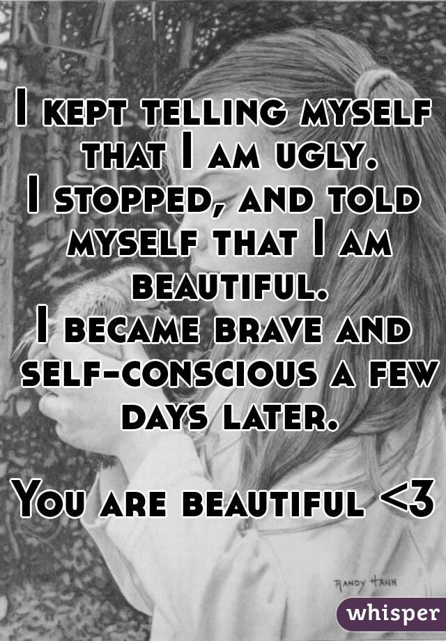 I kept telling myself that I am ugly. I stopped, and told myself that I am beautiful. I became brave and self-conscious a few days later.  You are beautiful <3