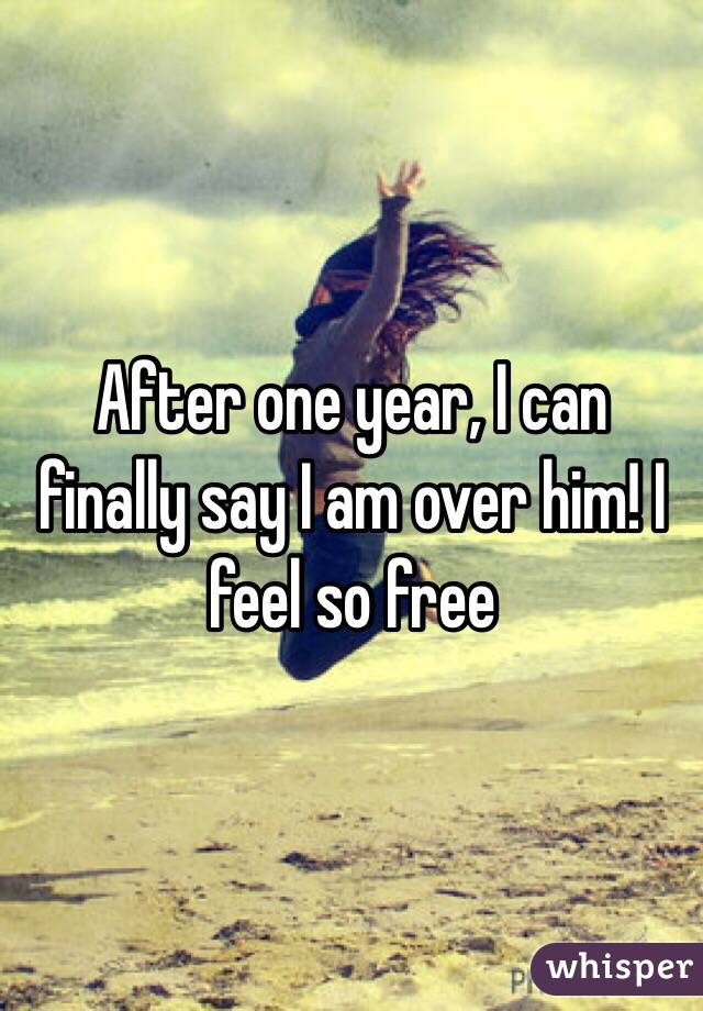 After one year, I can finally say I am over him! I feel so free