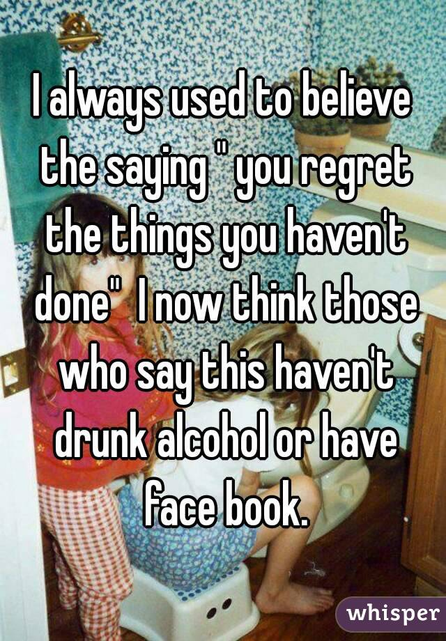 "I always used to believe the saying "" you regret the things you haven't done""  I now think those who say this haven't drunk alcohol or have face book."