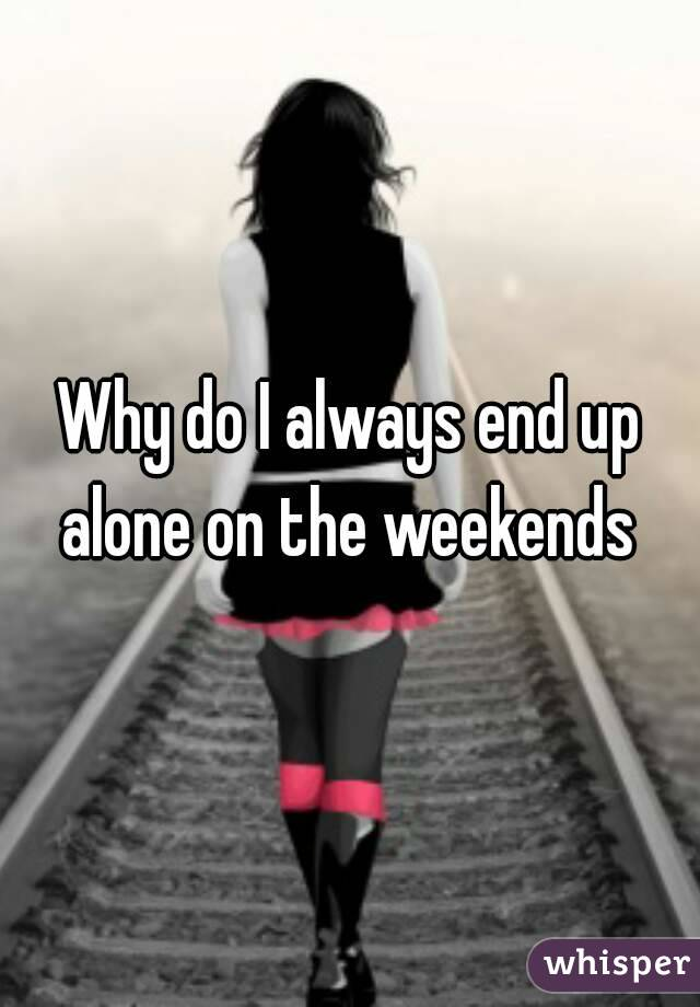 Why do I always end up alone on the weekends