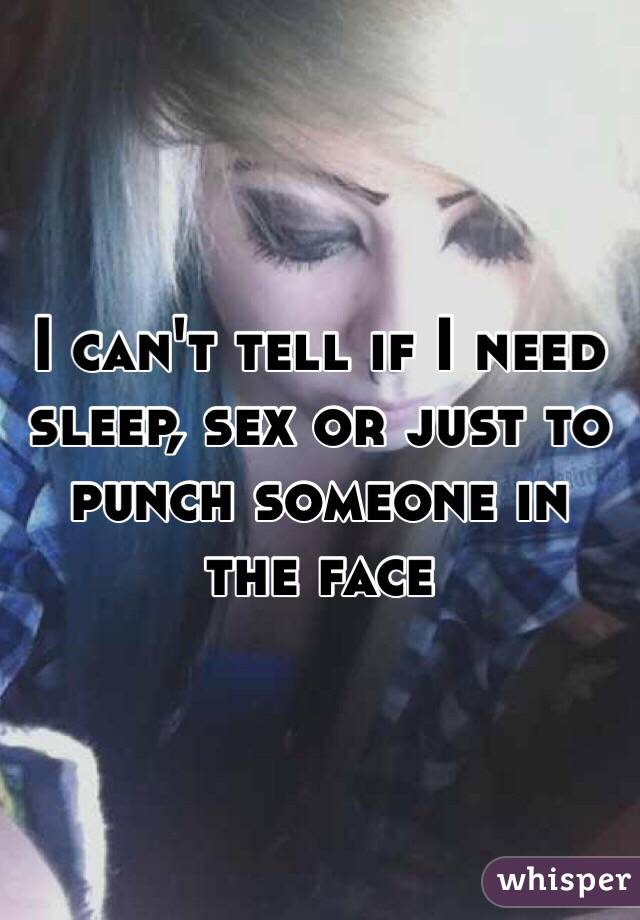 I can't tell if I need sleep, sex or just to punch someone in the face