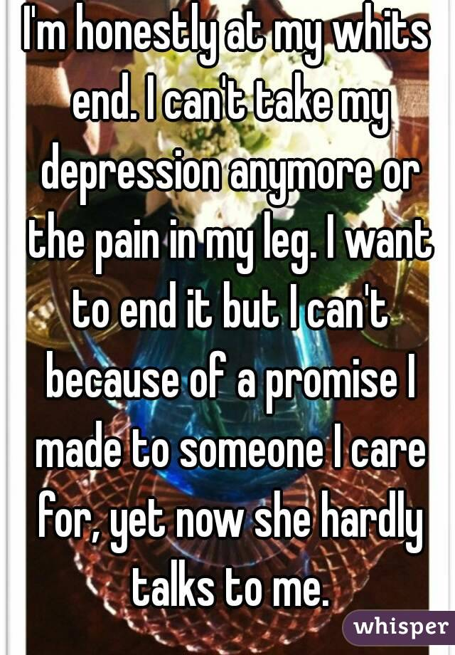 I'm honestly at my whits end. I can't take my depression anymore or the pain in my leg. I want to end it but I can't because of a promise I made to someone I care for, yet now she hardly talks to me.