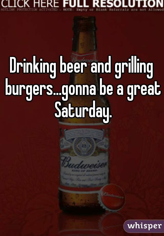 Drinking beer and grilling burgers...gonna be a great Saturday.