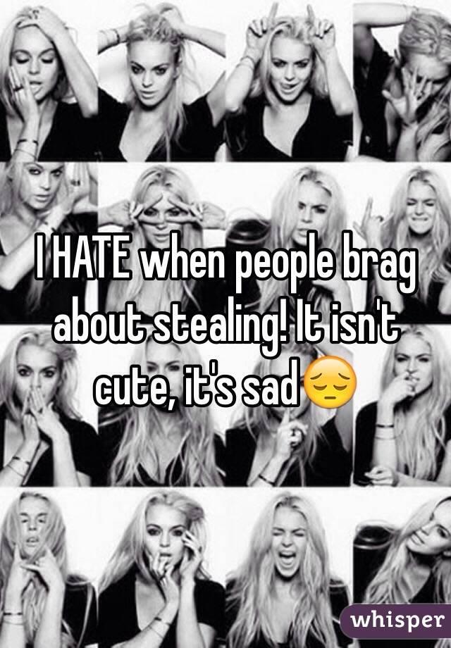 I HATE when people brag about stealing! It isn't cute, it's sad😔