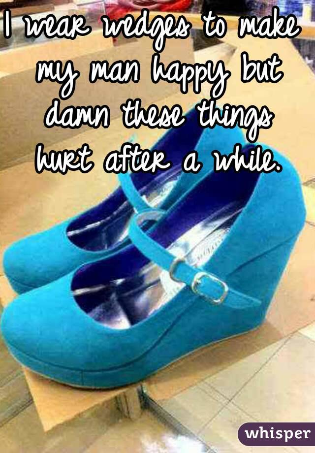 I wear wedges to make my man happy but damn these things hurt after a while.